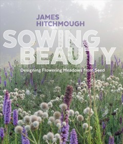 Sowing Beauty : Designing Flowering Meadows from Seed - James Hitchmough