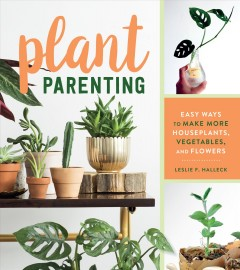 Plant Parenting : Easy Ways to Make More Houseplants, Vegetables, and Flowers - Leslie F Halleck