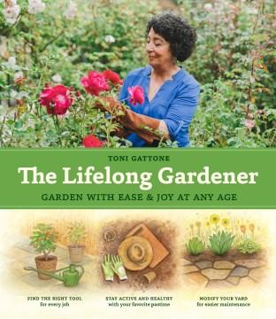 Lifelong Gardener : Garden With Ease and Joy at Any Age - Toni Gattone