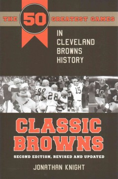 Classic Browns : the 50 greatest games in Cleveland Browns history  - Jonathan Knight
