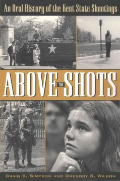 Above the Shots : An Oral History of the Kent State Shootings - Craig S.; Wilson Simpson