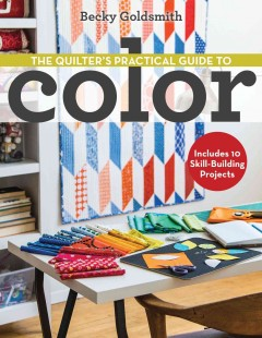 The quilter's practical guide to color : includes 10 skill-building projects - Becky Goldsmith