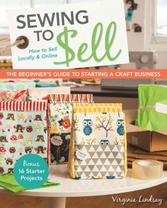 Sewing to Sell : The Beginner's Guide to Starting a Craft Business: Bonus - 16 Starter Projects - How to Sell Locally & Online - Virginia Lindsay