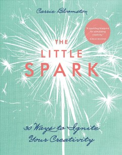 The little spark´ : 30 ways to ignite your creativity. Carrie Bloomston. - Carrie Bloomston