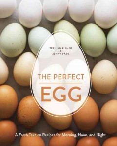 Perfect Egg : A Fresh Take on Recipes for Morning, Noon, and Night - Teri Lyn; Park Fisher