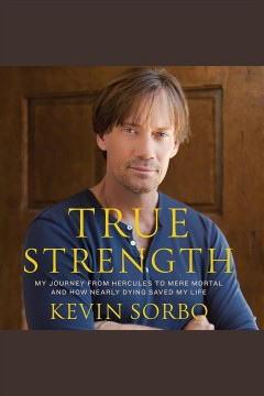 True strength : my journey from Hercules to mere mortal, and how nearly dying saved my life - Kevin Sorbo