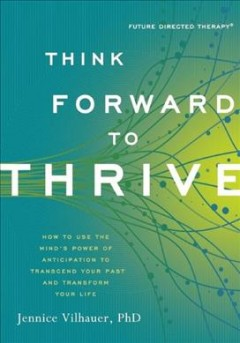 Think Forward to Thrive : How to Use the Mind's Power of Anticipation to Transcend Your Past and Transform Your Life - Jennice Vilhauer