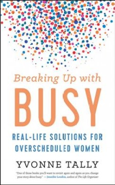 Breaking Up With Busy : Real-Life Solutions for Overscheduled Women - Yvonne Tally