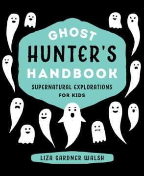 Ghost hunter's handbook : supernatural explorations for kids - Liza Gardner Walsh