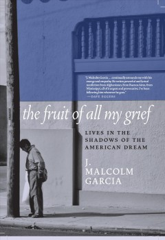 Fruit of All My Grief : Lives in the Shadows of the American Dream - J Malcolm Garcia