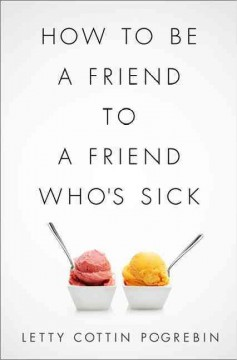 How to be a friend to a friend who's sick  - Letty Cottin Pogrebin