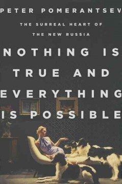 Nothing Is True and Everything Is Possible : The Surreal Heart of the New Russia - Peter Pomerantsev