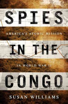 Spies in the Congo : America's Atomic Mission in World War II - Susan Williams