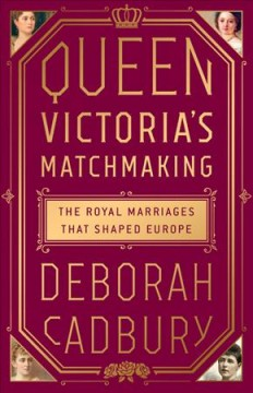 Queen Victoria's Matchmaking : The Royal Marriages That Shaped Europe - Deborah Cadbury