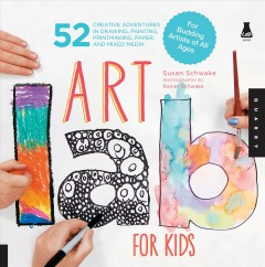 Art lab for kids: 52 creative adventures in drawing, painting, printmaking, paper, and mixed media-for budding artists of all ages - Susan Schwake