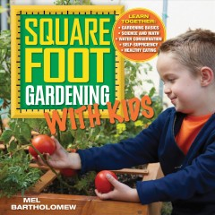 Square foot gardening with kids : learn together : gardening basics , science and math, water conservation, self-sufficiency, healthy eating - Mel Bartholomew