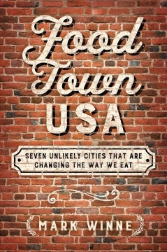 Food Town, USA : Seven Unlikely Cities That Are Changing the Way We Eat - Mark Winne