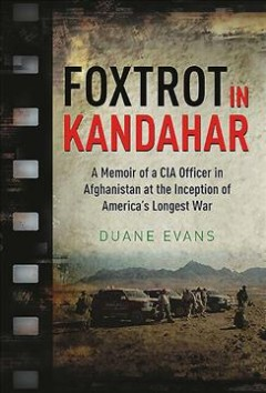 Foxtrot in Kandahar : a memoir of a CIA Officer in Afghanistan at the inception of America's longest war - Duane Evans