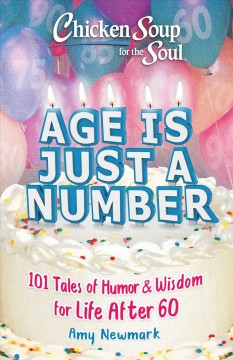 Chicken soup for the soul : age is just a number : 101 tales of humor & wisdom for life after 60