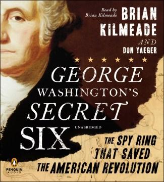 George Washington's secret six : the spy ring that saved the American Revolution - Brian Kilmeade