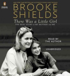 There Was a Little Girl : The Real Story of My Mother and Me - Brooke Shields