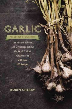 Garlic, an Edible Biography : The History, Politics, and Mythology Behind the World's Most Pungent Food -- with over 100 Recipes - Robin; May Cherry