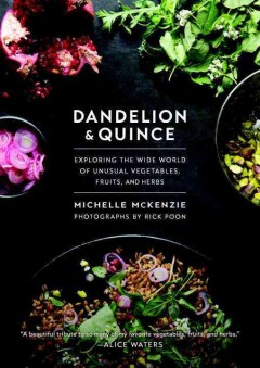 Dandelion and Quince : Exploring the Wide World of Unusual Vegetables, Fruits, and Herbs - Michelle McKenzie