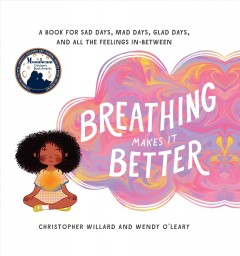 Breathing Makes It Better : A Book for Sad Days, Mad Days, Glad Days, and All the Feelings In-between - Christopher; O'Leary Willard