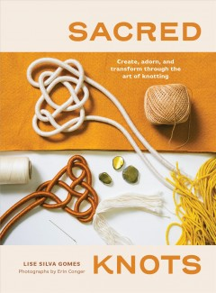 Sacred Knots : Create, Adorn, and Transform Through the Art of Knotting - Lise Silva Gomes