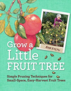 Grow a Little Fruit Tree : Simple Techniques for Growing Small-space, Easy-harvest Fruit Trees - Ann Ralph