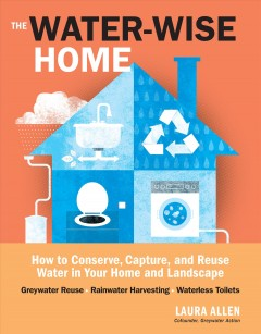 The water-wise home : how to conserve, capture, and reuse water in your home and landscape / Laura Allen - Laura Allen
