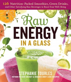 Raw Energy in a Glass : 125 Nutrition-packed Smoothies, Green Drinks, and Other Satisfying Raw Beverages to Boost Your Well-being - Stephanie L Tourles