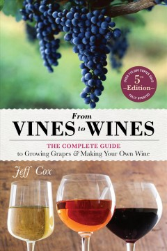 From Vines to Wines : The Complete Guide to Growing Grapes and Making Your Own Wine - Jeff Cox