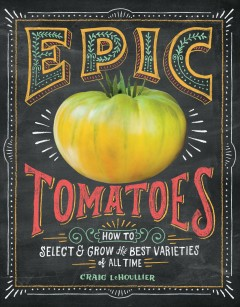 Epic Tomatoes : How to Select and Grow the Best Varieties of All Time - Craig; Lehoullier Lehoullier