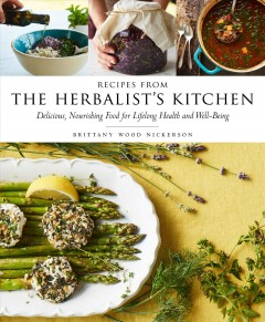 Recipes from the Herbalist's Kitchen : Delicious, Nourishing Food for Lifelong Health and Well-being - Brittany Wood Nickerson
