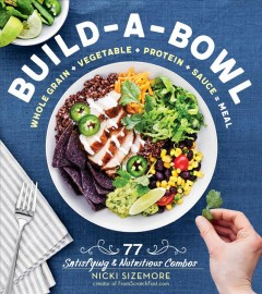 Build-a-Bowl : 77 Satisfying & Nutritious Combos -- Whole Grain + Vegetable + Protein + Sauce = Meal - Nicki Sizemore