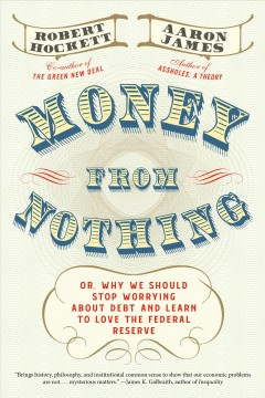 Money from nothing : or, why we should stop worrying about debt and learn to love the Fereral Reserve - Robert Hockett