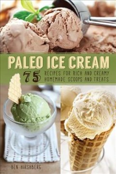 Paleo Ice Cream : 75 Recipes for Rich and Creamy Homemade Scoops and Treats - Ben Hirshberg