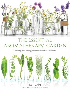The essential aromatherapy garden : growing and using scented plants and herbs - Julia Lawless
