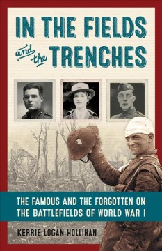 In the fields and the trenches : the famous and the forgotten on the battlefields of World War I / Kerrie Logan Hollihan - Kerrie Logan Hollihan