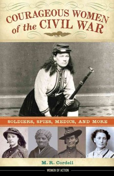 Courageous women of the Civil War : soldiers, spies, medics, and more - M. R. (Melinda R.) Cordell