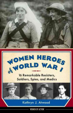 Women heroes of World War I : 16 remarkable resisters, soldiers, spies, and medics / Kathryn J. Atwood - Kathryn J Atwood