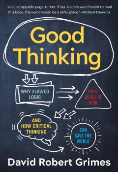 Good Thinking : Why Flawed Logic Puts Us All at Risk and How Critical Thinking Can Save the World - David Robert Grimes