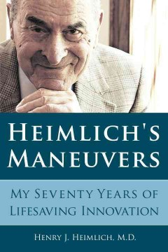 Heimlich's maneuvers : my seventy years of lifesaving innovation - Henry J Heimlich