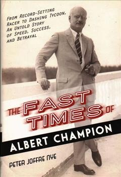 Fast Times of Albert Champion : From Record-setting Racer to Dashing Tycoon, an Untold Story of Speed, Success, and Betrayal - Peter Joffre Nye