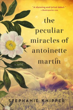 The peculiar miracles of Antoinette Martin : a novel - Stephanie Knipper