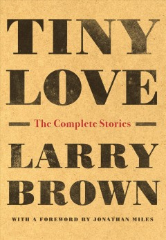 Tiny Love : The Complete Stories of Larry Brown - Larry; Miles Brown