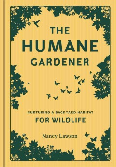 Humane Gardener : Nurturing a Backyard Habitat for Wildlife - Nancy Lawson