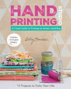 Hand-Printing Studio : 15 Projects to Color Your Life: A Visual Guide to Printing on Almost Anything - Betsy Olmsted