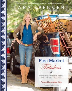 Flea market fabulous : designing gorgeous rooms with vintage treasures  - Lara Spencer